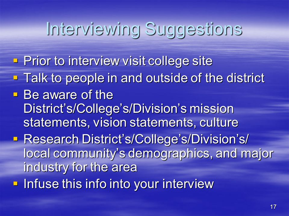 17 Interviewing Suggestions  Prior to interview visit college site  Talk to people in and outside of the district  Be aware of the District's/College's/Division's mission statements, vision statements, culture  Research District's/College's/Division's/ local community's demographics, and major industry for the area  Infuse this info into your interview