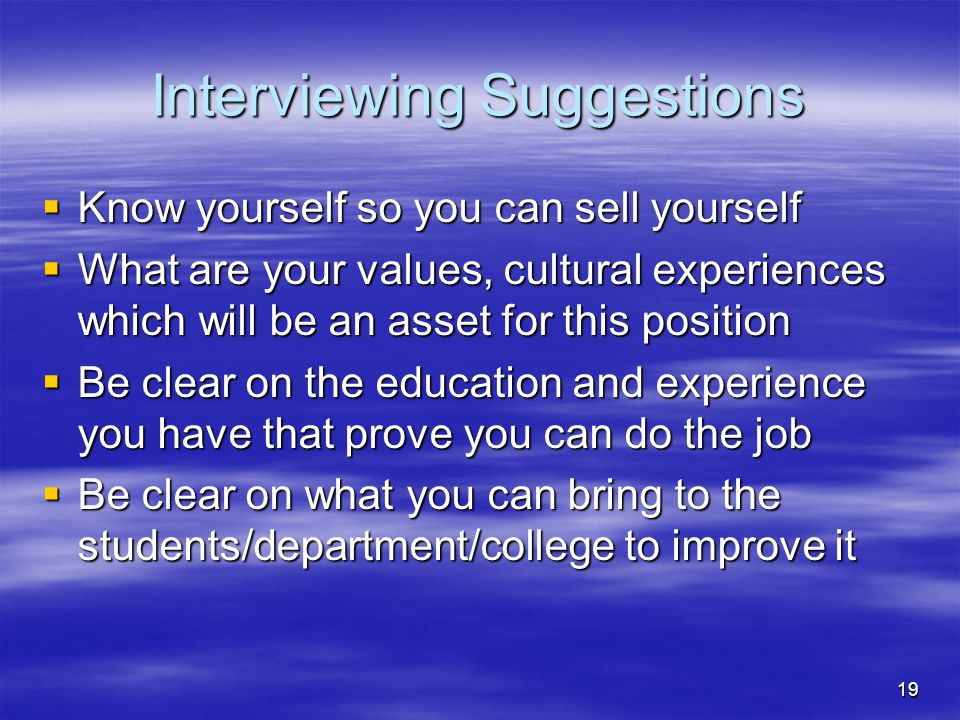 19 Interviewing Suggestions  Know yourself so you can sell yourself  What are your values, cultural experiences which will be an asset for this posi