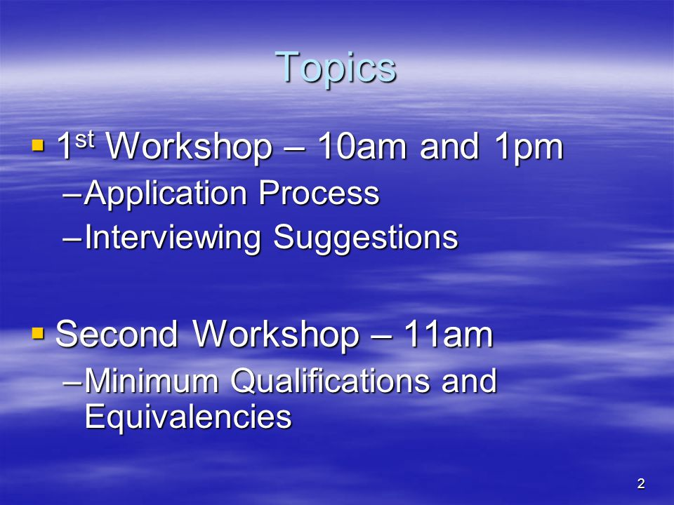 2 Topics  1 st Workshop – 10am and 1pm –Application Process –Interviewing Suggestions  Second Workshop – 11am –Minimum Qualifications and Equivalencies
