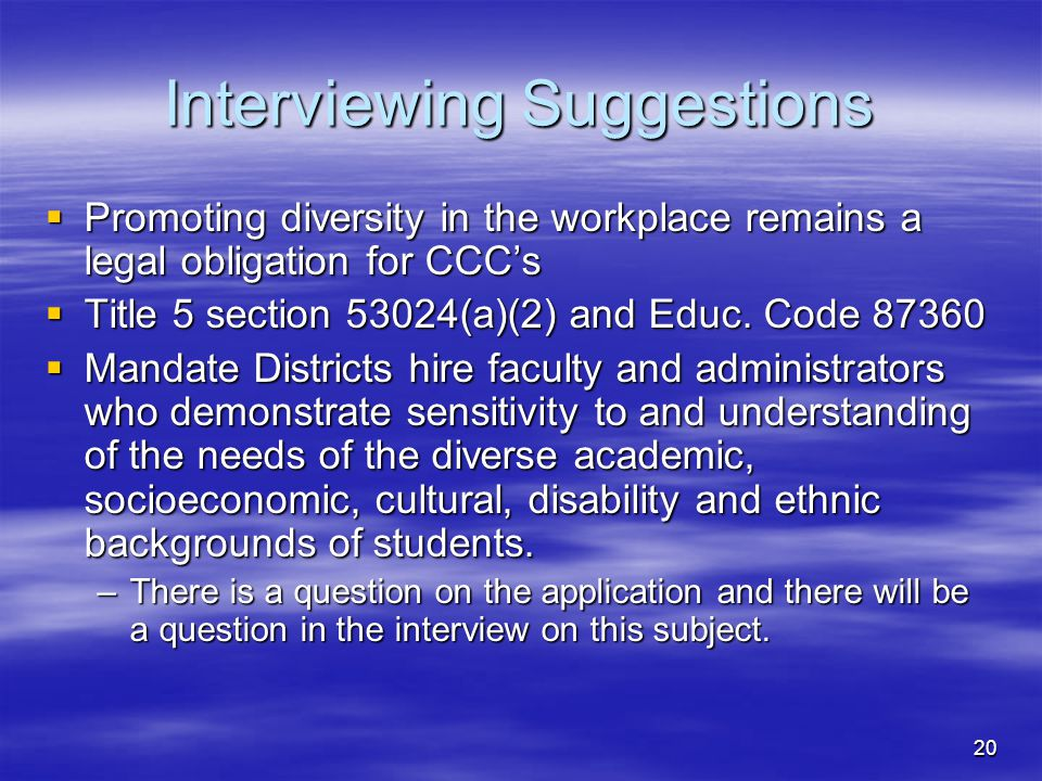 20 Interviewing Suggestions  Promoting diversity in the workplace remains a legal obligation for CCC's  Title 5 section 53024(a)(2) and Educ.