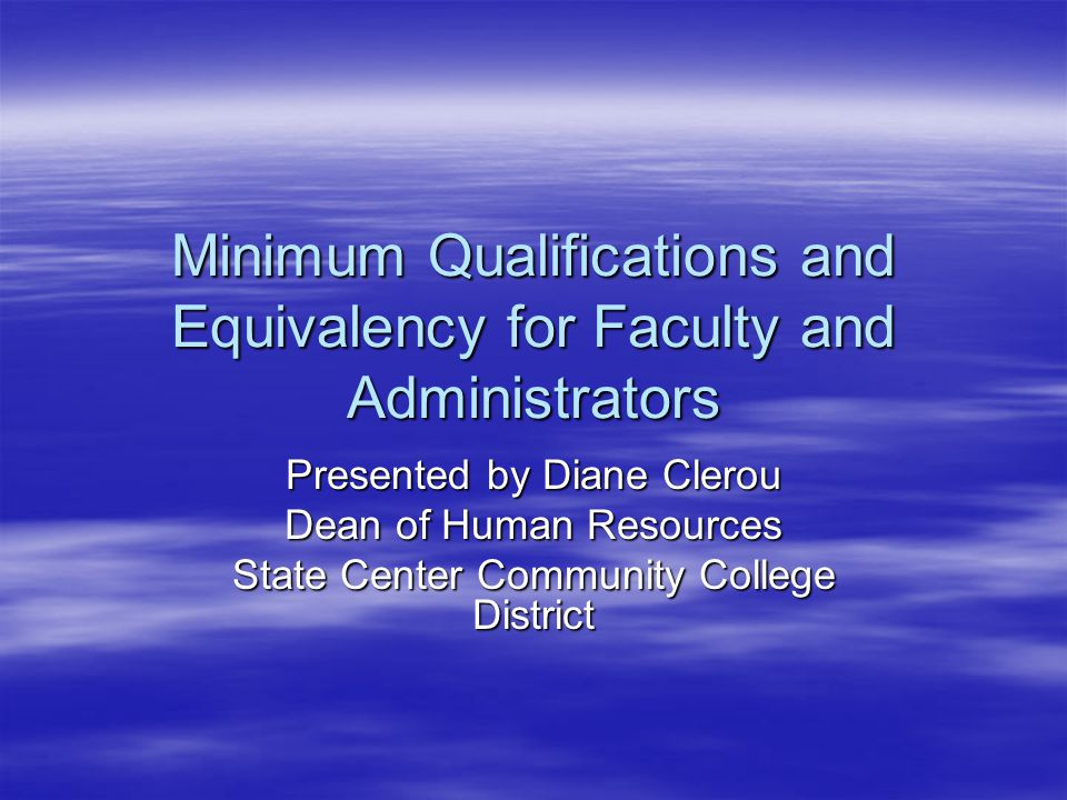 Minimum Qualifications and Equivalency for Faculty and Administrators Presented by Diane Clerou Dean of Human Resources State Center Community College