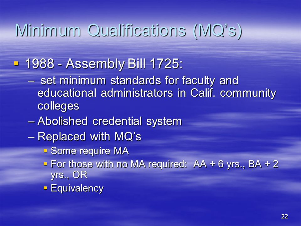 22 Minimum Qualifications (MQ's)  1988 - Assembly Bill 1725: – set minimum standards for faculty and educational administrators in Calif. community c