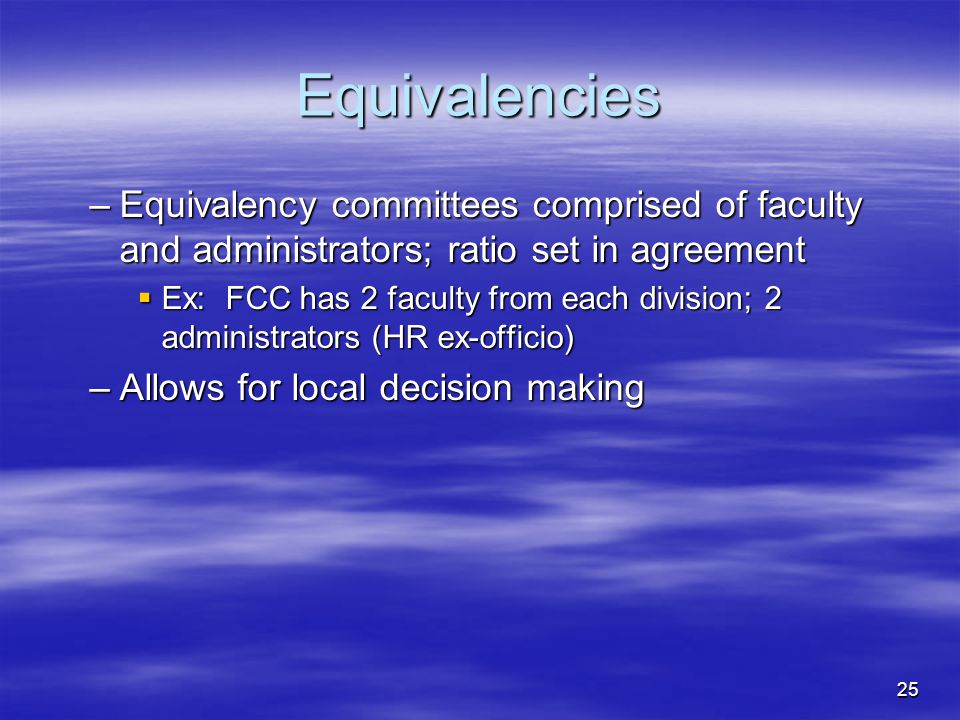 25 Equivalencies –Equivalency committees comprised of faculty and administrators; ratio set in agreement  Ex: FCC has 2 faculty from each division; 2 administrators (HR ex-officio) –Allows for local decision making