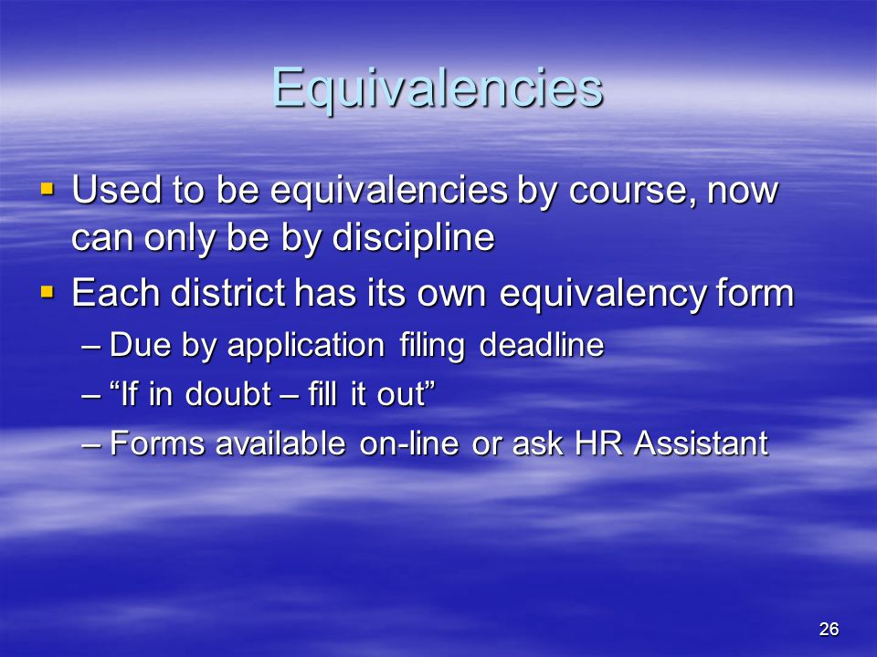 26 Equivalencies  Used to be equivalencies by course, now can only be by discipline  Each district has its own equivalency form –Due by application filing deadline – If in doubt – fill it out –Forms available on-line or ask HR Assistant