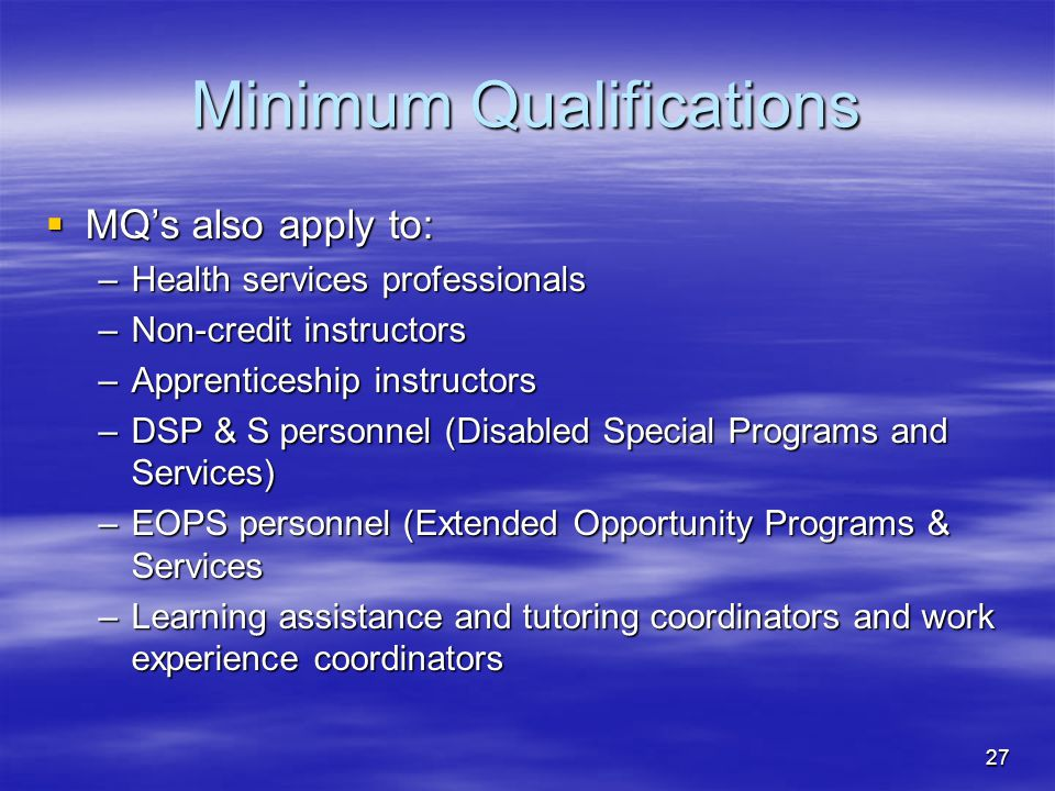27 Minimum Qualifications  MQ's also apply to: –Health services professionals –Non-credit instructors –Apprenticeship instructors –DSP & S personnel (Disabled Special Programs and Services) –EOPS personnel (Extended Opportunity Programs & Services –Learning assistance and tutoring coordinators and work experience coordinators