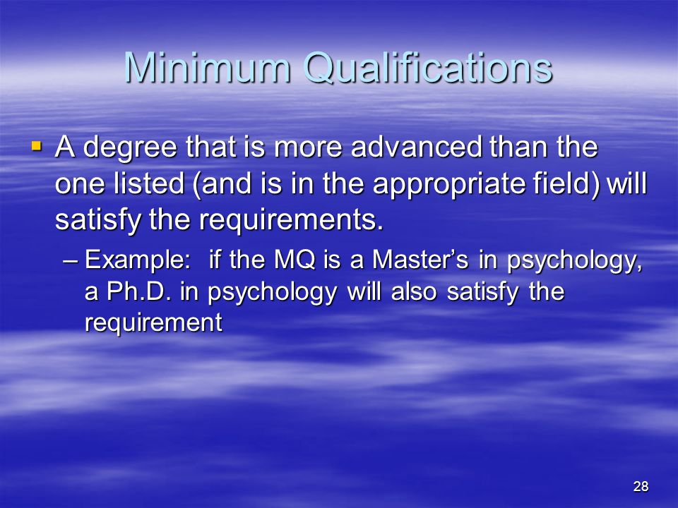 28 Minimum Qualifications  A degree that is more advanced than the one listed (and is in the appropriate field) will satisfy the requirements.