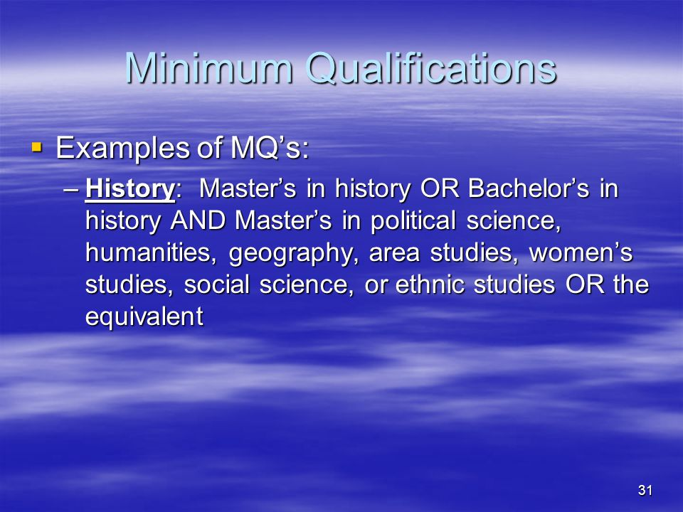 31 Minimum Qualifications  Examples of MQ's: –History: Master's in history OR Bachelor's in history AND Master's in political science, humanities, ge