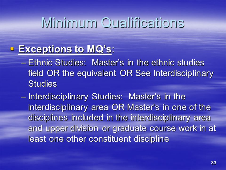 33 Minimum Qualifications  Exceptions to MQ's: –Ethnic Studies: Master's in the ethnic studies field OR the equivalent OR See Interdisciplinary Studi