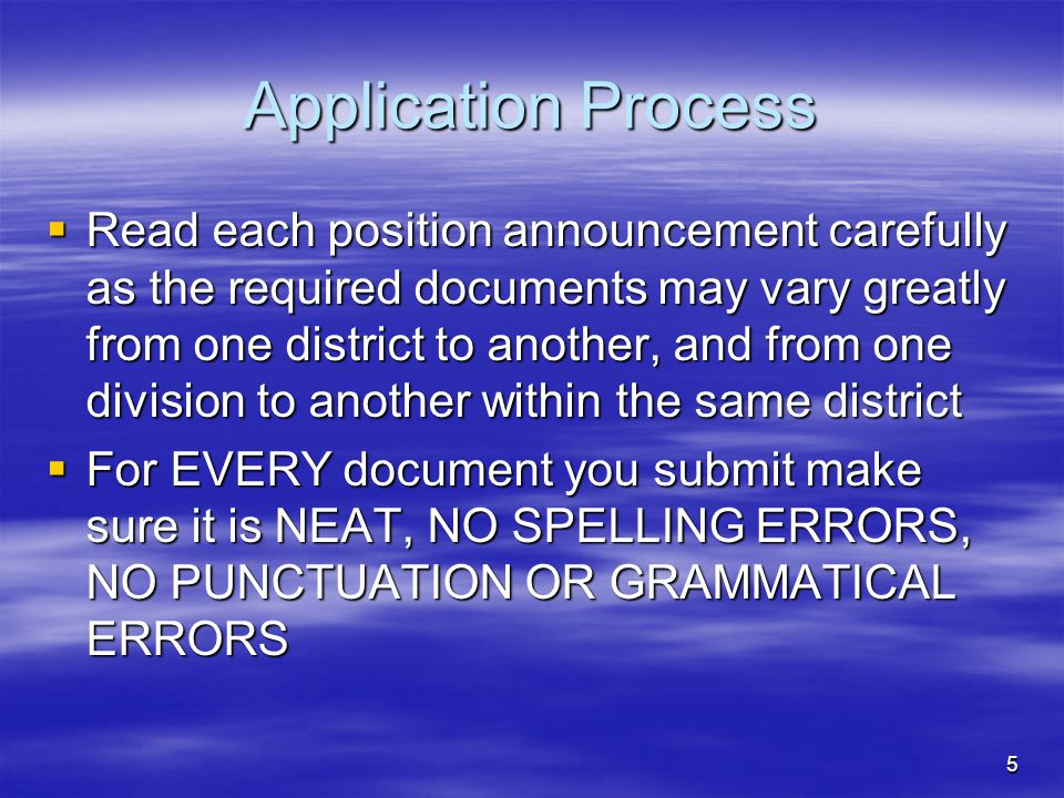 5 Application Process  Read each position announcement carefully as the required documents may vary greatly from one district to another, and from one division to another within the same district  For EVERY document you submit make sure it is NEAT, NO SPELLING ERRORS, NO PUNCTUATION OR GRAMMATICAL ERRORS