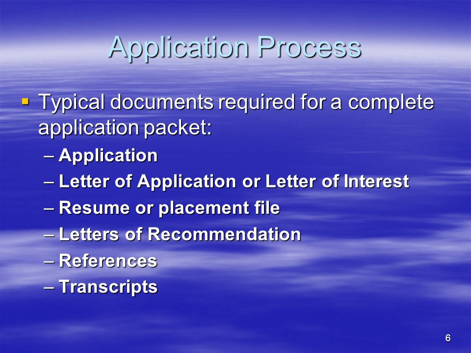 6 Application Process  Typical documents required for a complete application packet: –Application –Letter of Application or Letter of Interest –Resum