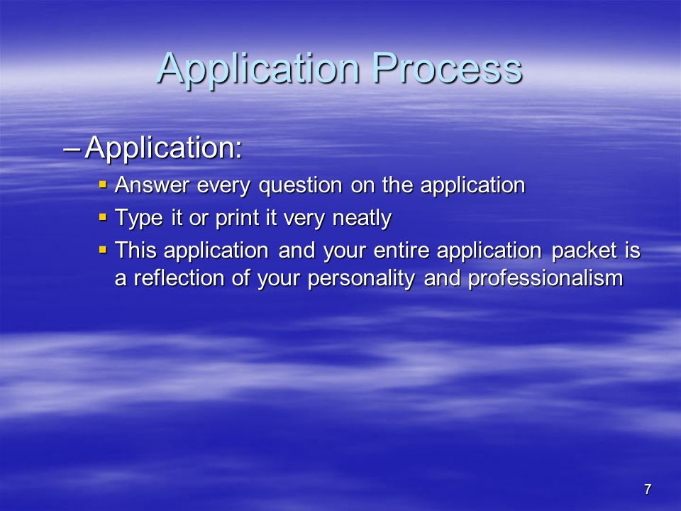 7 Application Process –Application:  Answer every question on the application  Type it or print it very neatly  This application and your entire ap