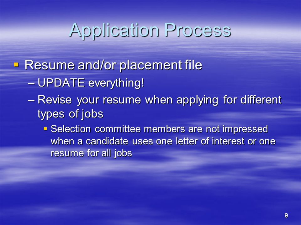 9 Application Process  Resume and/or placement file –UPDATE everything! –Revise your resume when applying for different types of jobs  Selection com