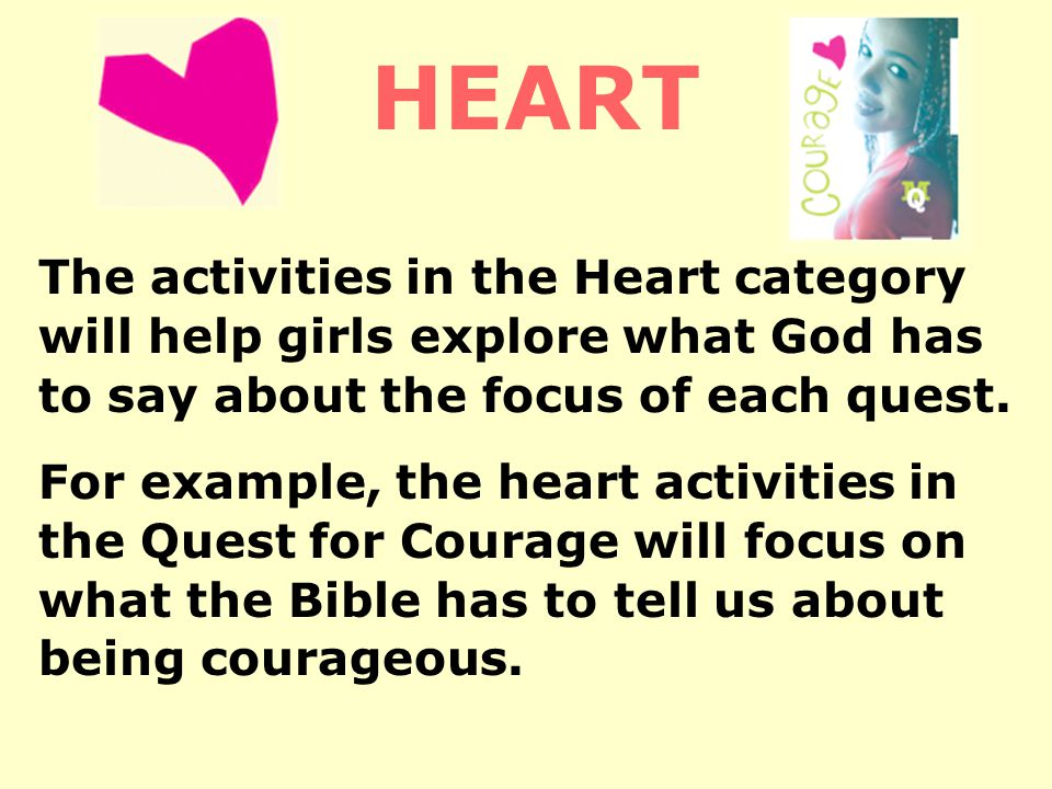 The activities in the Heart category will help girls explore what God has to say about the focus of each quest.