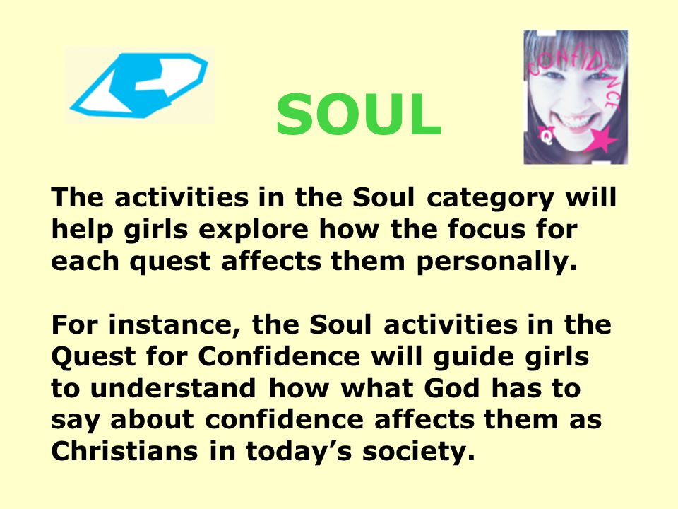 The activities in the Soul category will help girls explore how the focus for each quest affects them personally.