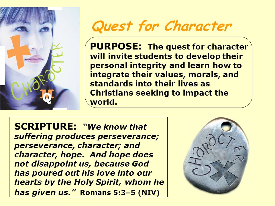 Quest for Character PURPOSE: The quest for character will invite students to develop their personal integrity and learn how to integrate their values, morals, and standards into their lives as Christians seeking to impact the world.