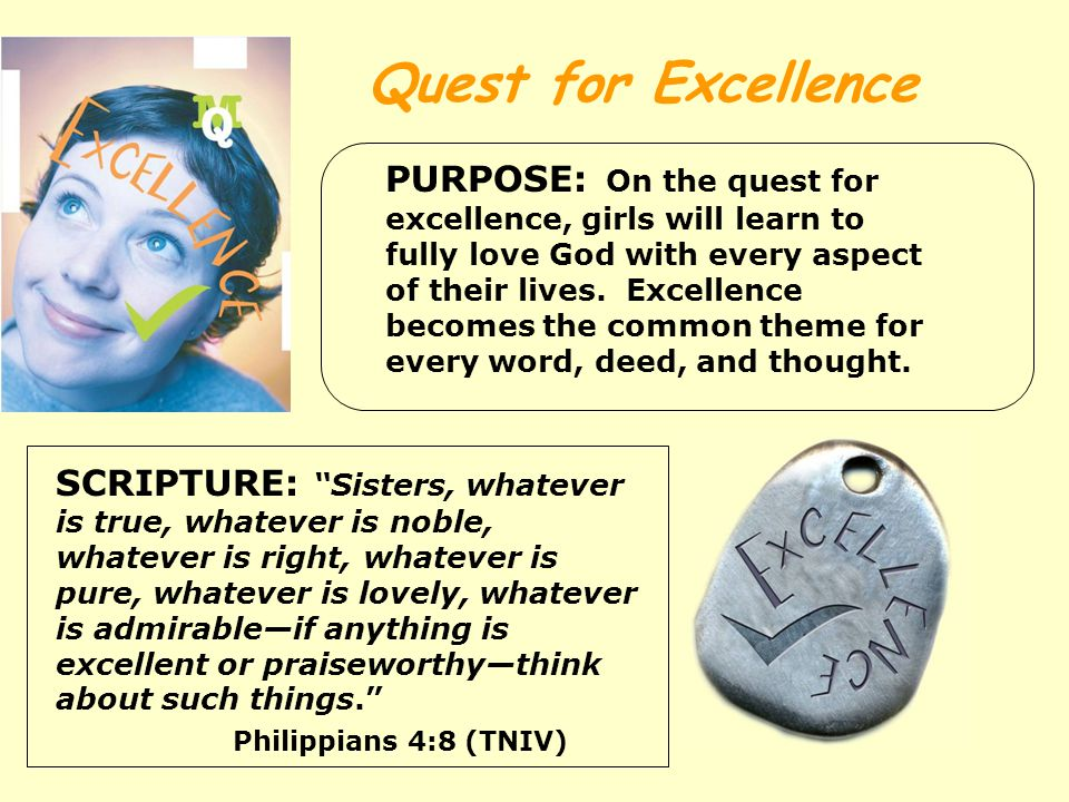 Quest for Excellence PURPOSE: On the quest for excellence, girls will learn to fully love God with every aspect of their lives.