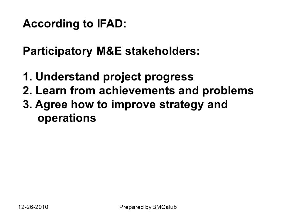 Participatory M&E stakeholders: 1. Understand project progress 2. Learn from achievements and problems 3. Agree how to improve strategy and operations