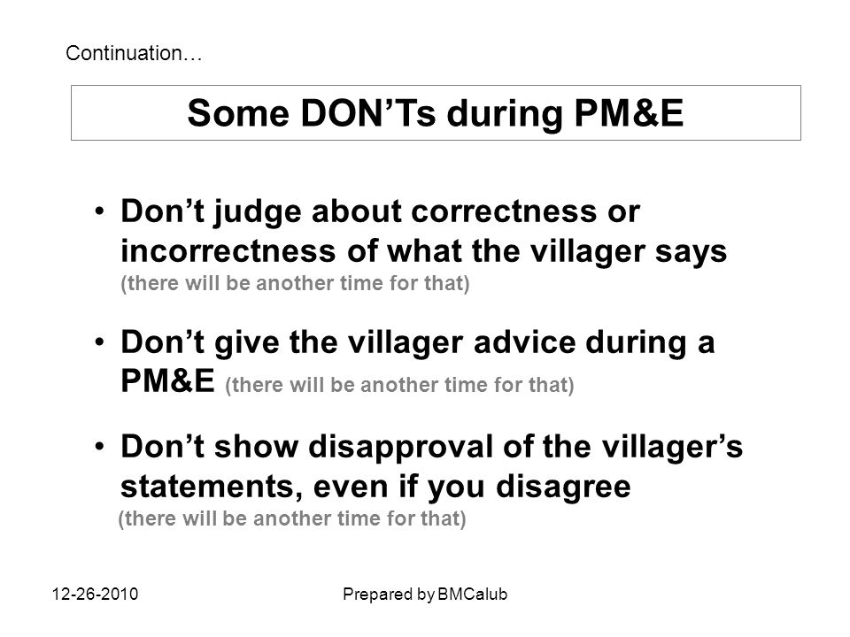 Some DON'Ts during PM&E Don't judge about correctness or incorrectness of what the villager says (there will be another time for that) Don't give the