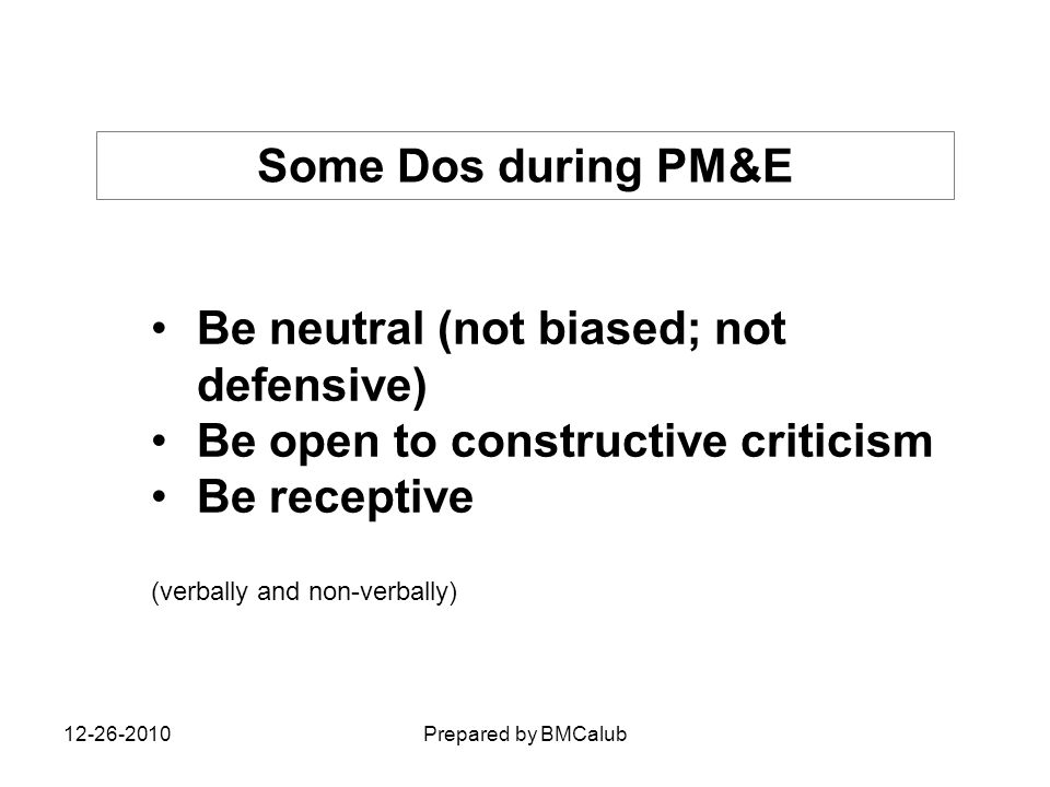 Some Dos during PM&E Be neutral (not biased; not defensive) Be open to constructive criticism Be receptive (verbally and non-verbally) 12-26-2010Prepa