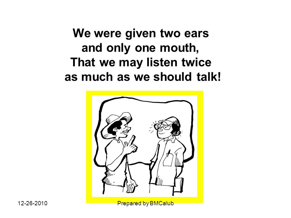 We were given two ears and only one mouth, That we may listen twice as much as we should talk! 12-26-2010Prepared by BMCalub