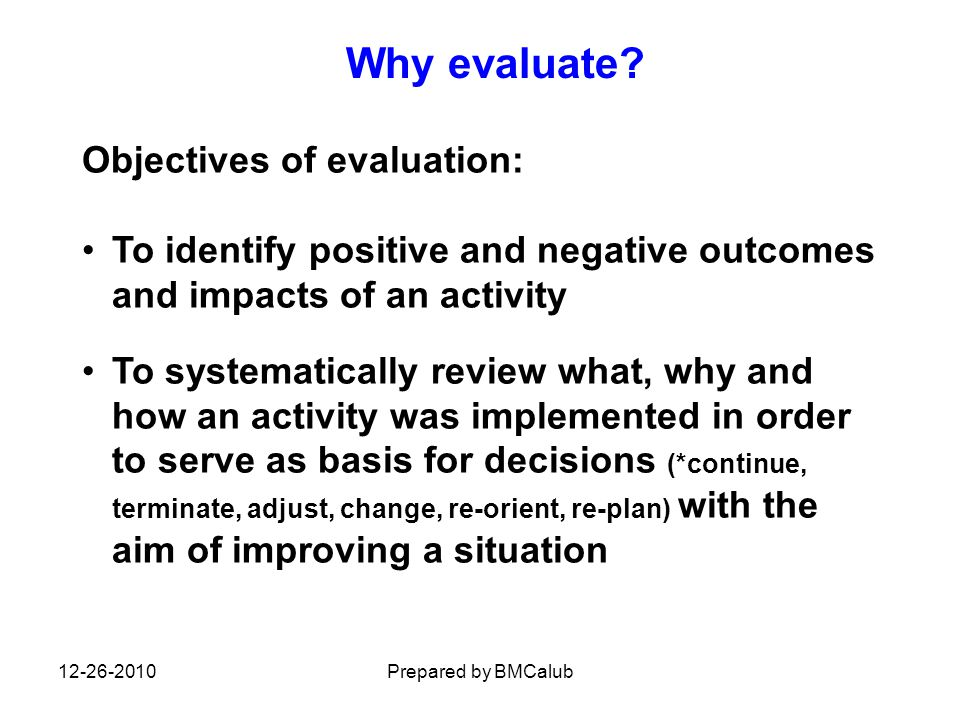Objectives of evaluation: To identify positive and negative outcomes and impacts of an activity To systematically review what, why and how an activity was implemented in order to serve as basis for decisions (*continue, terminate, adjust, change, re-orient, re-plan) with the aim of improving a situation Why evaluate.