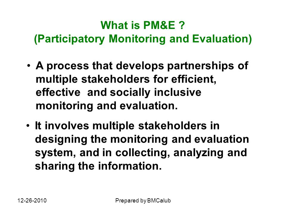 12-26-2010Prepared by BMCalub Core principles of PM&E: primary stakeholders are active participants – not just sources of information building capacity of local people to analyze, reflect and take action joint learning of stakeholders at various levels catalyzes commitment to taking corrective actions According to the World Bank: