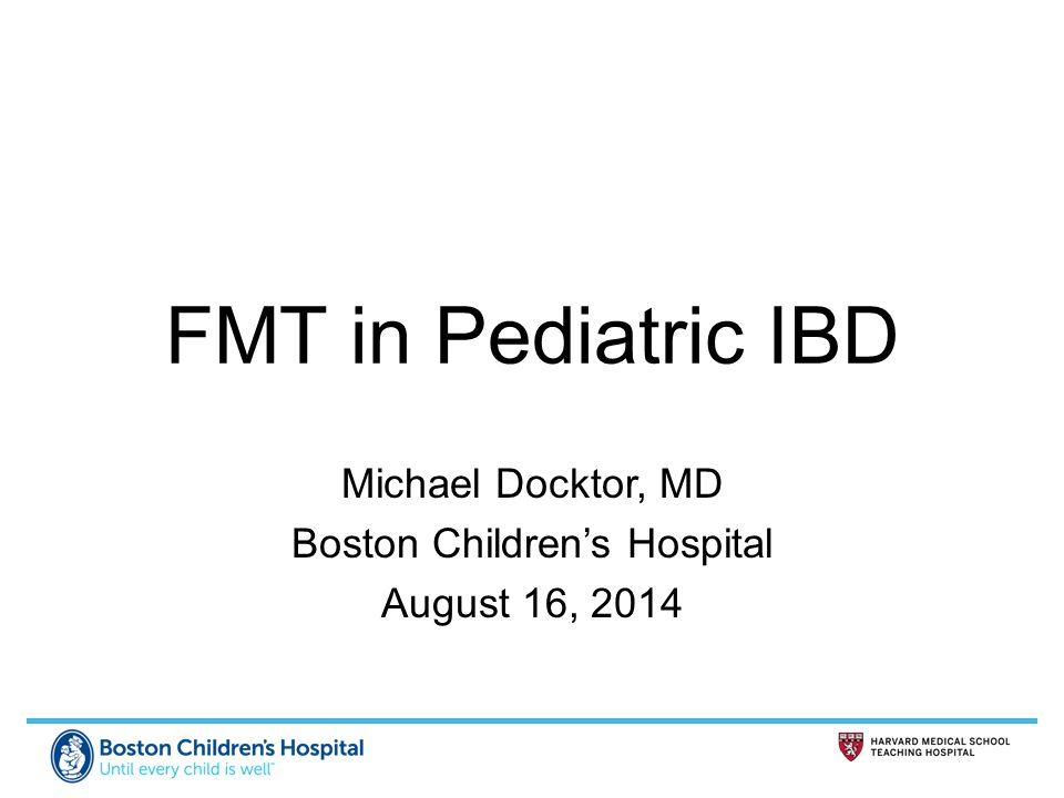 FMT in Pediatric IBD Michael Docktor, MD Boston Children's Hospital August 16, 2014