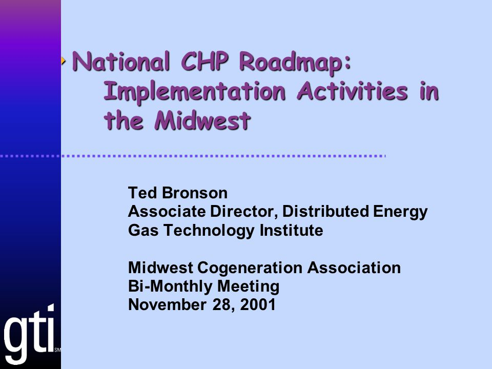  National CHP Roadmap: Implementation Activities in the Midwest Ted Bronson Associate Director, Distributed Energy Gas Technology Institute Midwest Cogeneration Association Bi-Monthly Meeting November 28, 2001