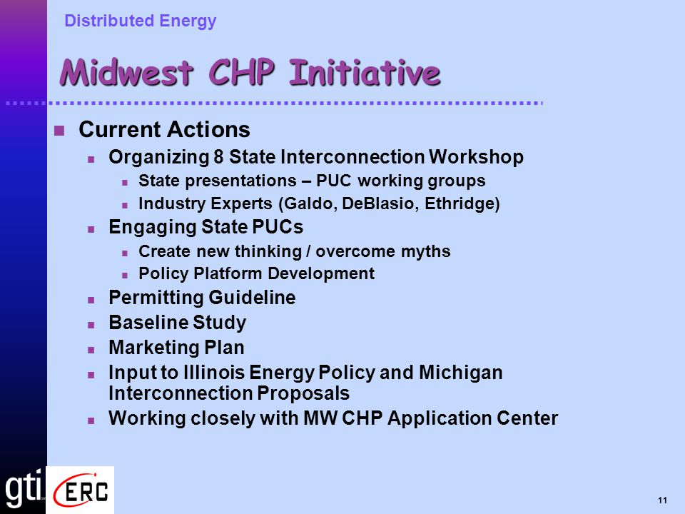 Distributed Energy 11 Midwest CHP Initiative Current Actions Organizing 8 State Interconnection Workshop State presentations – PUC working groups Industry Experts (Galdo, DeBlasio, Ethridge) Engaging State PUCs Create new thinking / overcome myths Policy Platform Development Permitting Guideline Baseline Study Marketing Plan Input to Illinois Energy Policy and Michigan Interconnection Proposals Working closely with MW CHP Application Center