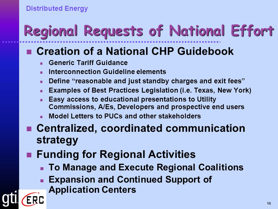 Distributed Energy 16 Regional Requests of National Effort Creation of a National CHP Guidebook Generic Tariff Guidance Interconnection Guideline elements Define reasonable and just standby charges and exit fees Examples of Best Practices Legislation (i.e.