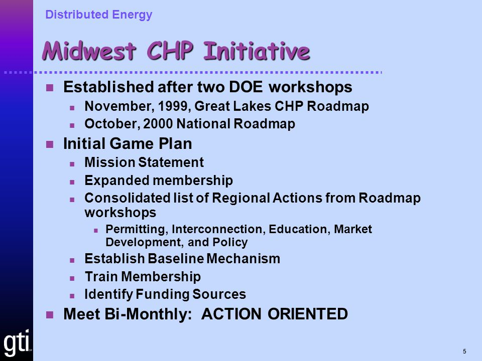 Distributed Energy 5 Midwest CHP Initiative Established after two DOE workshops November, 1999, Great Lakes CHP Roadmap October, 2000 National Roadmap Initial Game Plan Mission Statement Expanded membership Consolidated list of Regional Actions from Roadmap workshops Permitting, Interconnection, Education, Market Development, and Policy Establish Baseline Mechanism Train Membership Identify Funding Sources Meet Bi-Monthly: ACTION ORIENTED