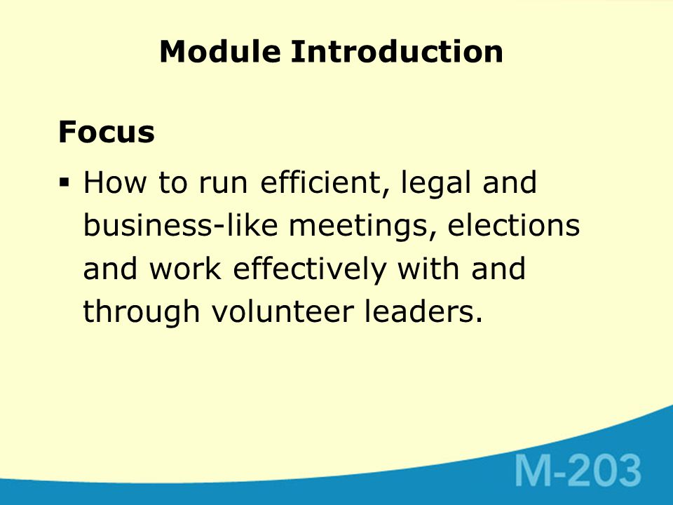 Module Introduction Focus  How to run efficient, legal and business-like meetings, elections and work effectively with and through volunteer leaders.