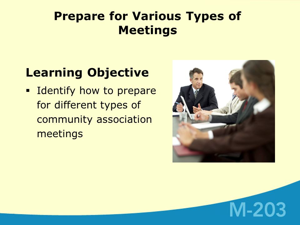 Prepare for Various Types of Meetings Learning Objective  Identify how to prepare for different types of community association meetings