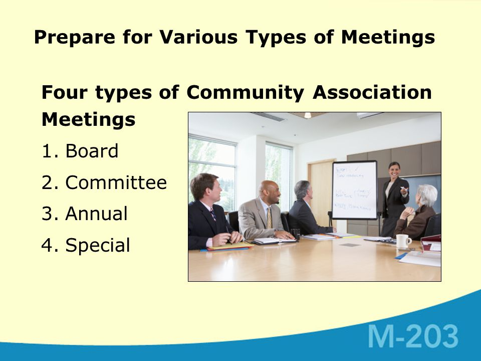 Prepare for Various Types of Meetings Four types of Community Association Meetings 1.Board 2.Committee 3.Annual 4.Special