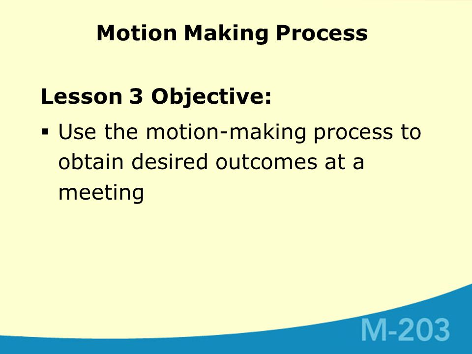 Motion Making Process Lesson 3 Objective:  Use the motion-making process to obtain desired outcomes at a meeting