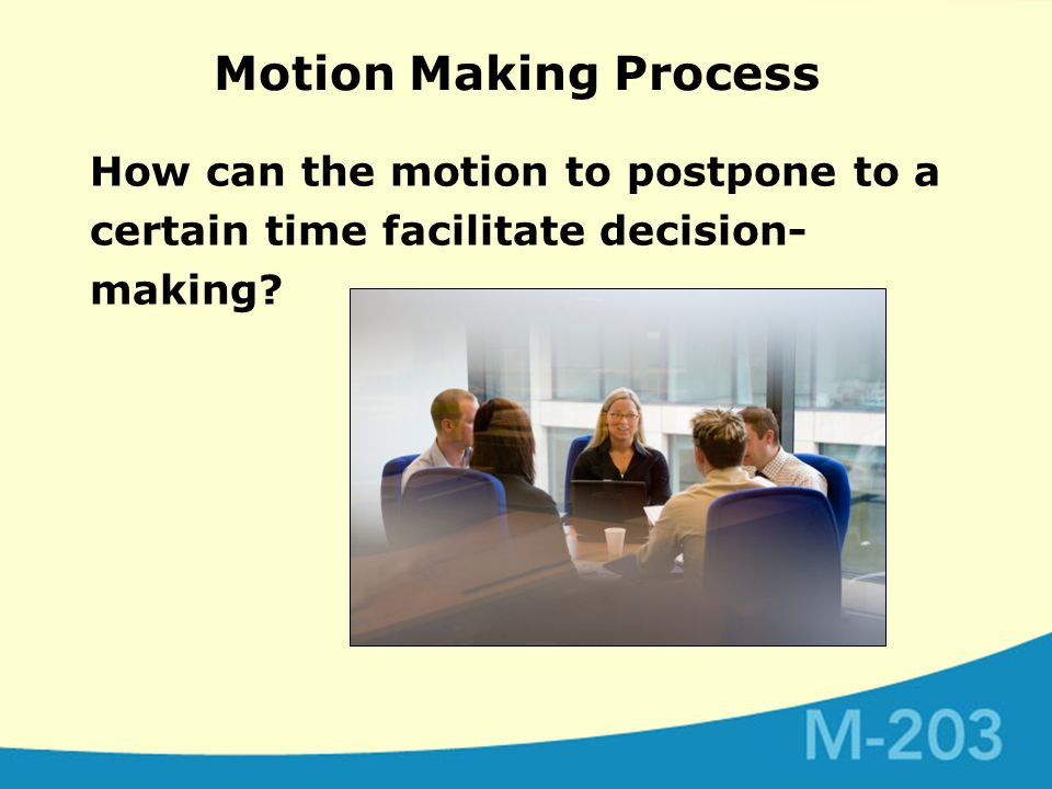 Motion Making Process How can the motion to postpone to a certain time facilitate decision- making