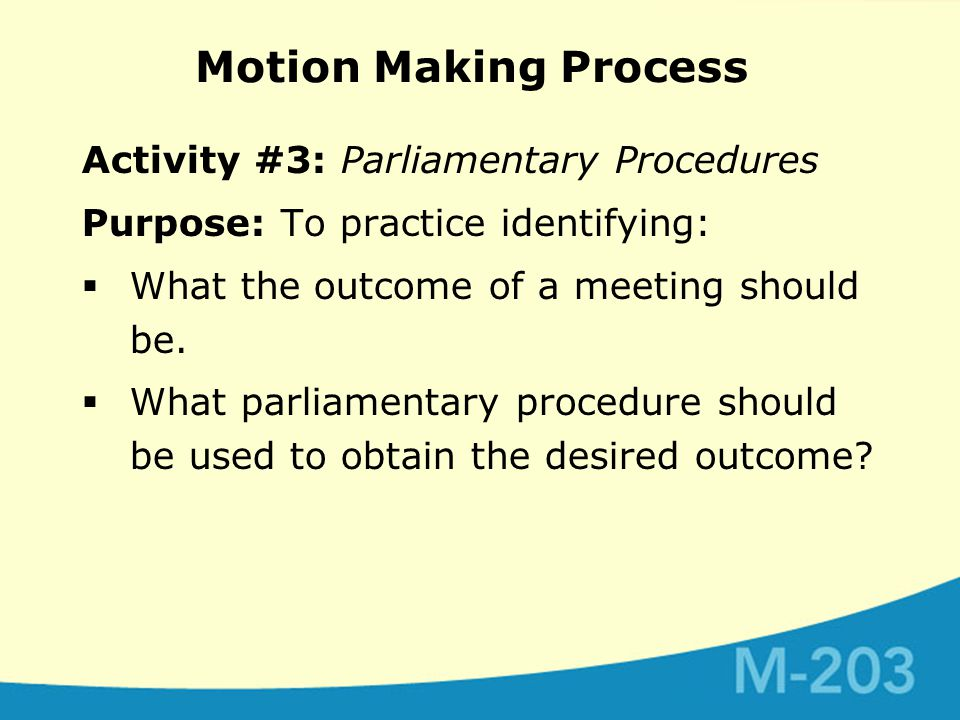 Motion Making Process Activity #3: Parliamentary Procedures Purpose: To practice identifying:  What the outcome of a meeting should be.