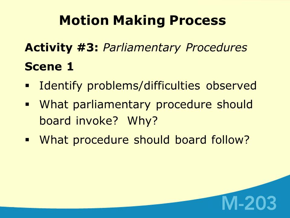 Motion Making Process Activity #3: Parliamentary Procedures Scene 1  Identify problems/difficulties observed  What parliamentary procedure should board invoke.
