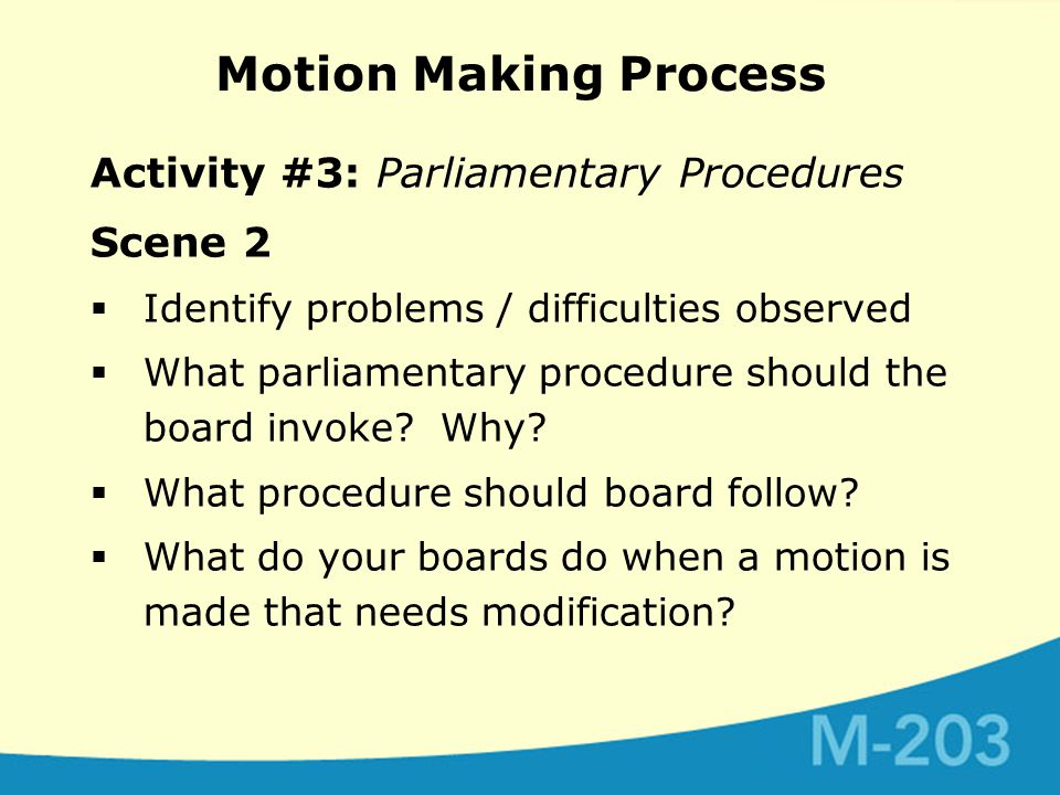 Motion Making Process Activity #3: Parliamentary Procedures Scene 2  Identify problems / difficulties observed  What parliamentary procedure should the board invoke.
