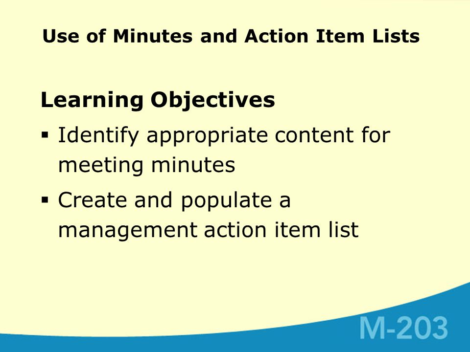 Use of Minutes and Action Item Lists Learning Objectives  Identify appropriate content for meeting minutes  Create and populate a management action item list