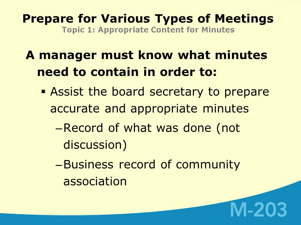 Prepare for Various Types of Meetings Topic 1: Appropriate Content for Minutes A manager must know what minutes need to contain in order to:  Assist the board secretary to prepare accurate and appropriate minutes – Record of what was done (not discussion) – Business record of community association