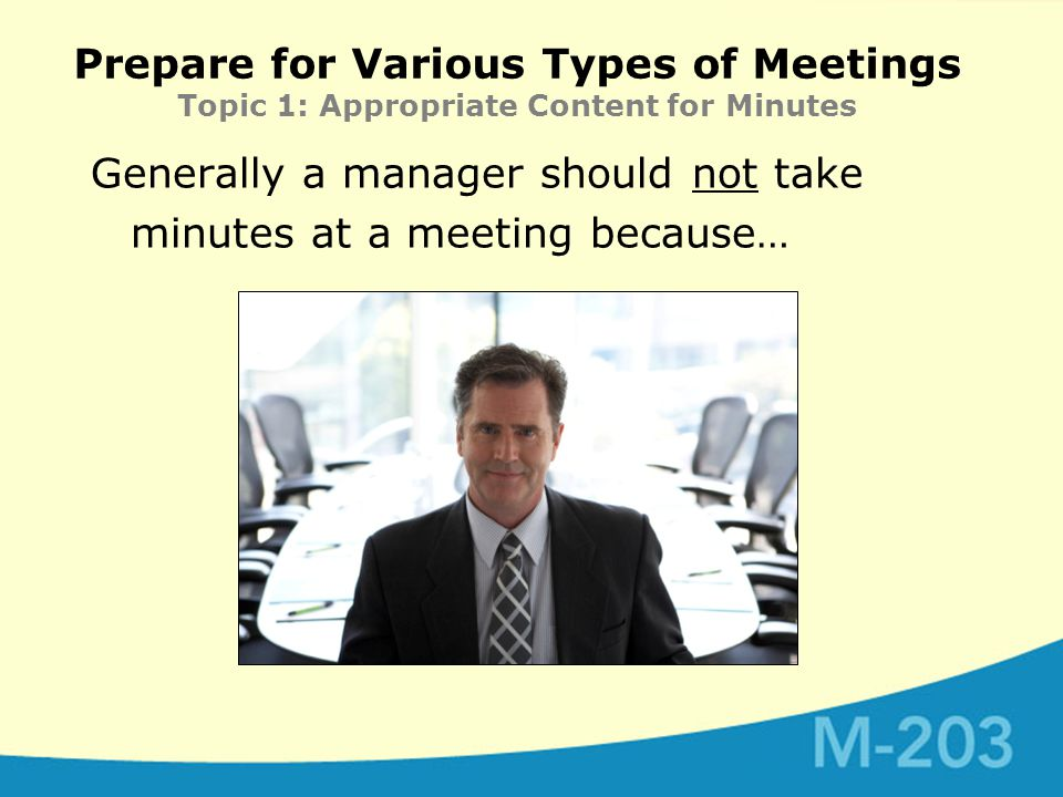 Prepare for Various Types of Meetings Topic 1: Appropriate Content for Minutes Generally a manager should not take minutes at a meeting because…