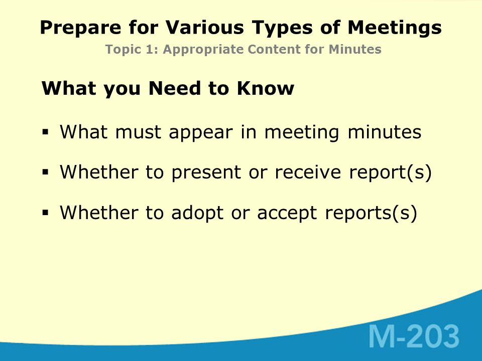 Prepare for Various Types of Meetings Topic 1: Appropriate Content for Minutes What you Need to Know  What must appear in meeting minutes  Whether to present or receive report(s)  Whether to adopt or accept reports(s)