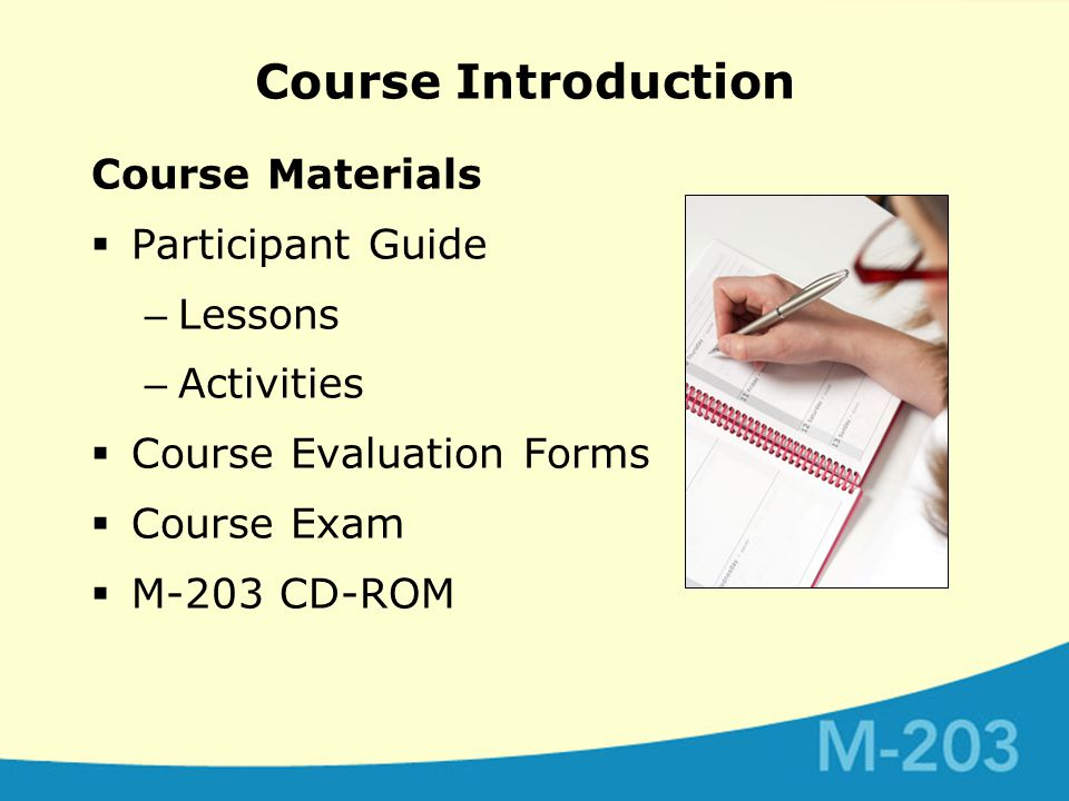 Course Introduction Course Materials  Participant Guide – Lessons – Activities  Course Evaluation Forms  Course Exam  M-203 CD-ROM