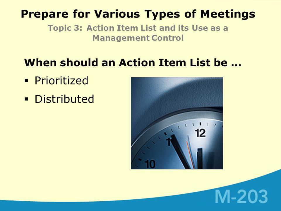Prepare for Various Types of Meetings Topic 3: Action Item List and its Use as a Management Control When should an Action Item List be …  Prioritized  Distributed