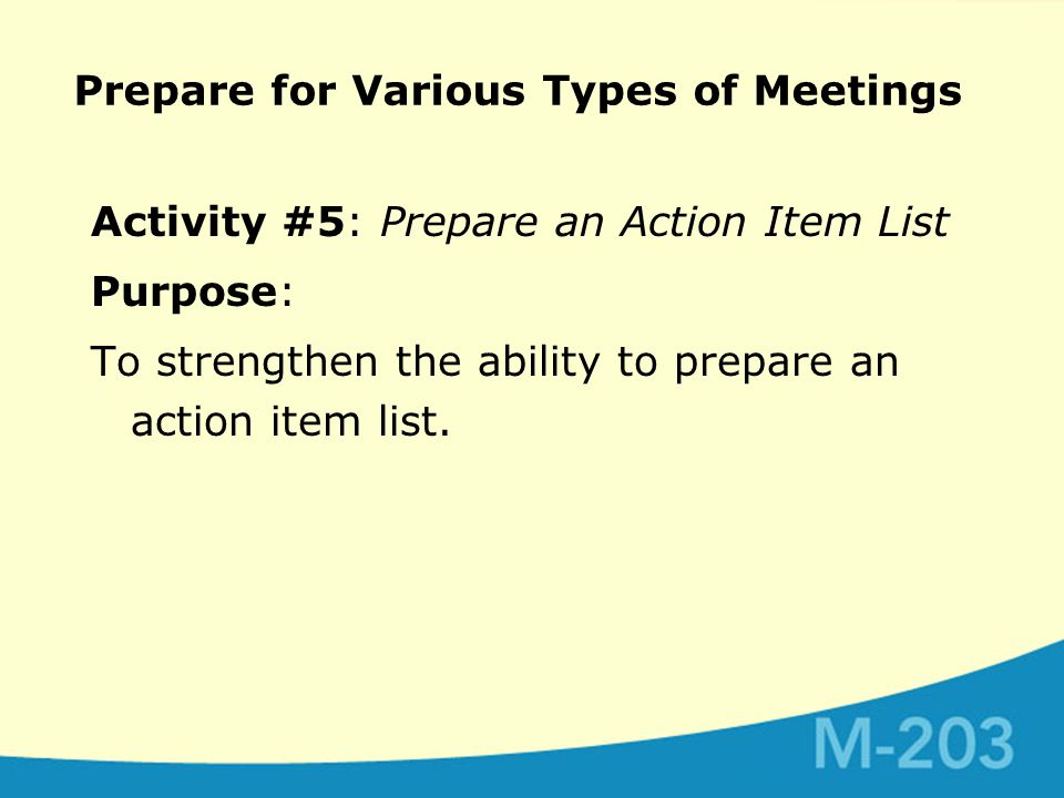 Prepare for Various Types of Meetings Activity #5: Prepare an Action Item List Purpose: To strengthen the ability to prepare an action item list.