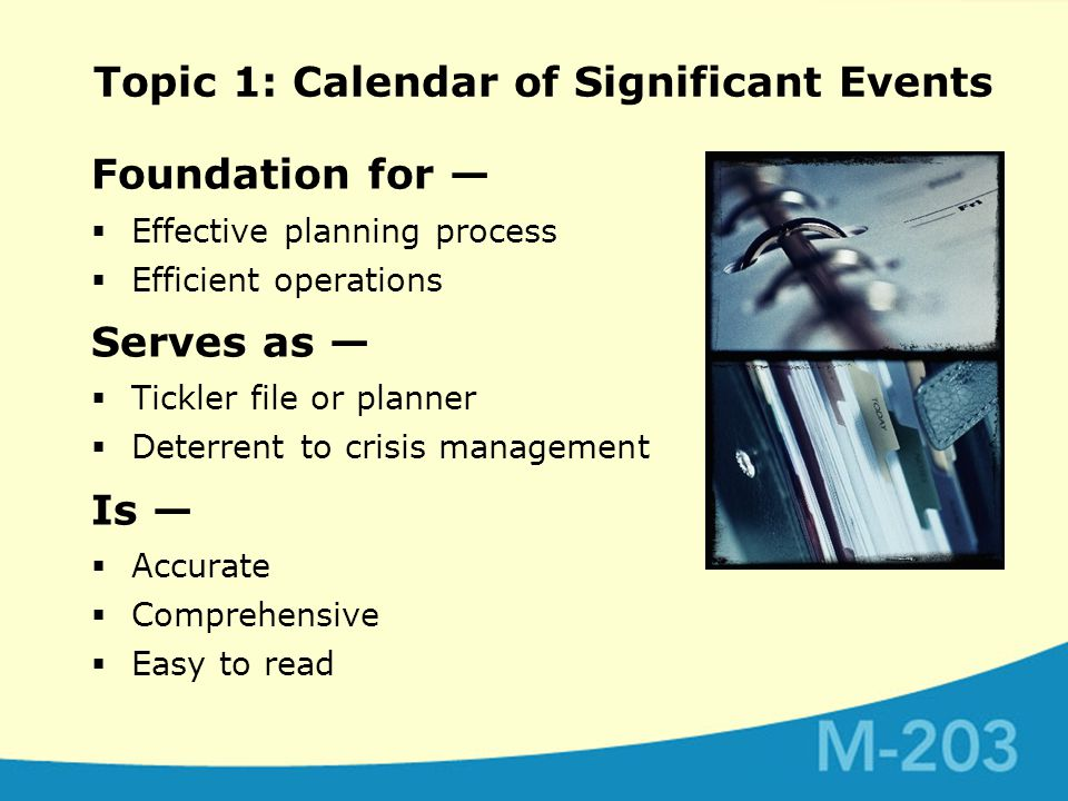 Topic 1: Calendar of Significant Events Foundation for —  Effective planning process  Efficient operations Serves as —  Tickler file or planner  Deterrent to crisis management Is —  Accurate  Comprehensive  Easy to read