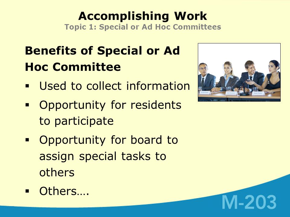 Accomplishing Work Topic 1: Special or Ad Hoc Committees Benefits of Special or Ad Hoc Committee  Used to collect information  Opportunity for residents to participate  Opportunity for board to assign special tasks to others  Others….