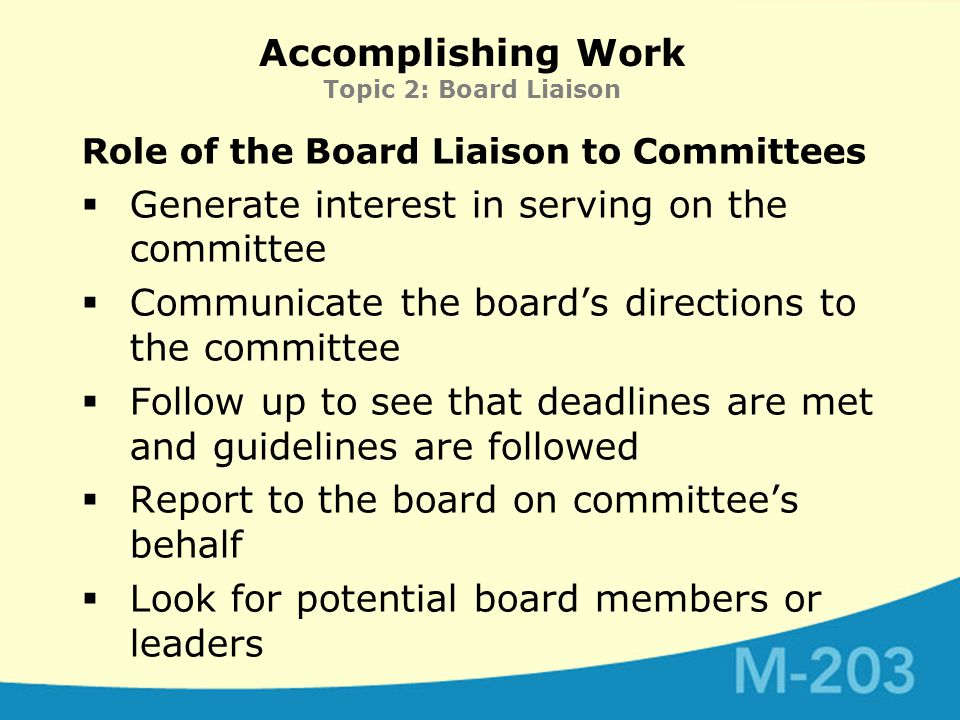 Accomplishing Work Topic 2: Board Liaison Role of the Board Liaison to Committees  Generate interest in serving on the committee  Communicate the board's directions to the committee  Follow up to see that deadlines are met and guidelines are followed  Report to the board on committee's behalf  Look for potential board members or leaders
