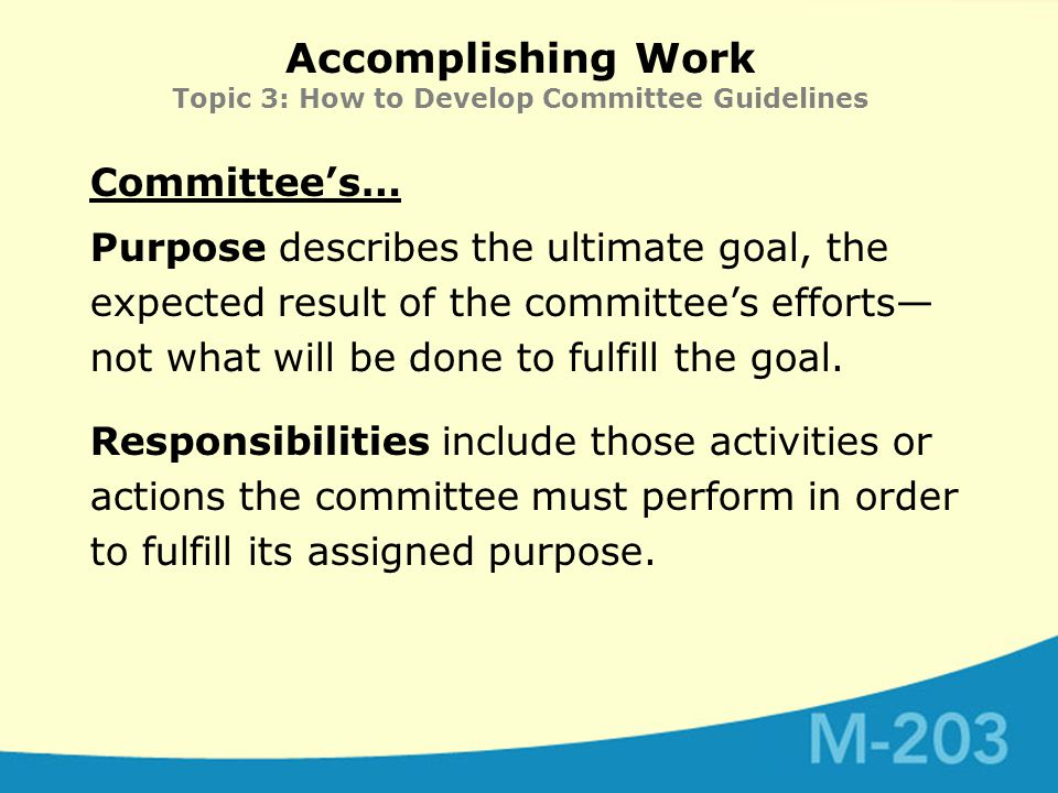 Accomplishing Work Topic 3: How to Develop Committee Guidelines Committee's… Purpose describes the ultimate goal, the expected result of the committee's efforts— not what will be done to fulfill the goal.
